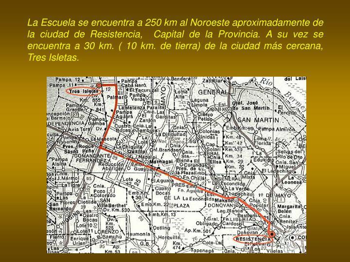 La Escuela se encuentra a 250 km al Noroeste aproximadamente de la ciudad de Resistencia,  Capital de la Provincia. A su vez se encuentra a 30 km