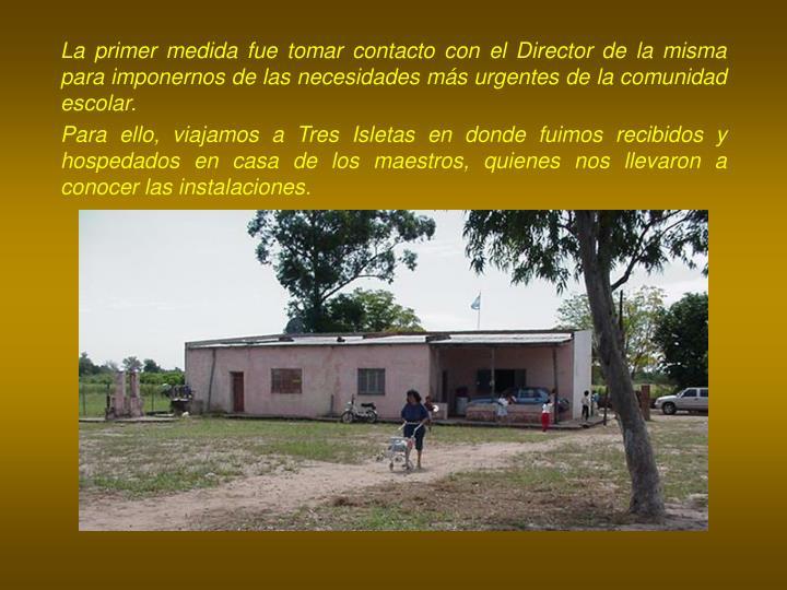 La primer medida fue tomar contacto con el Director de la misma para imponernos de las necesidades más urgentes de la comunidad escolar.