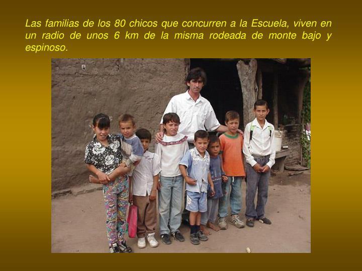 Las familias de los 80 chicos que concurren a la Escuela, viven en un radio de unos 6 km de la misma rodeada de monte bajo y espinoso.