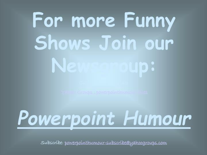 For more Funny Shows Join our Newsgroup:
