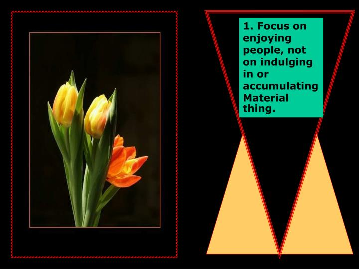 1. Focus on enjoying people, not on indulging in or accumulating Material thing.