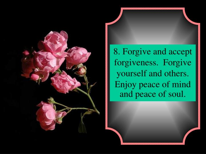 8. Forgive and accept forgiveness.  Forgive yourself and others. Enjoy peace of mind and peace of soul.
