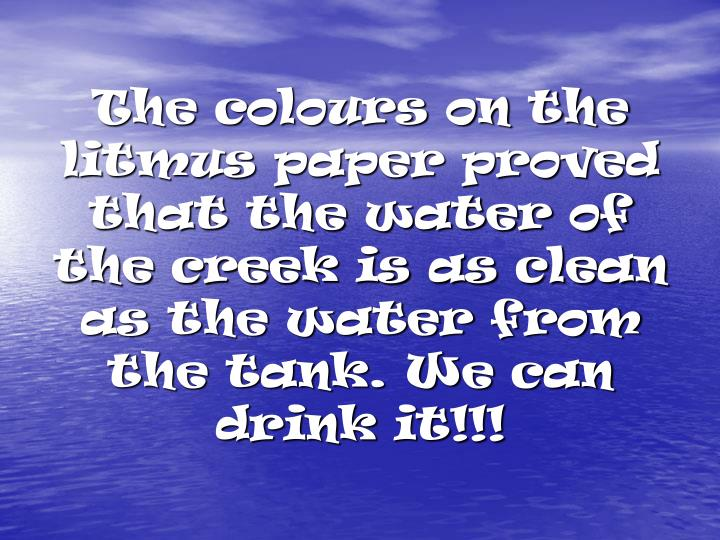 The colours on the litmus paper proved that the water of the creek is as clean as the water from the tank. We can drink it!!!