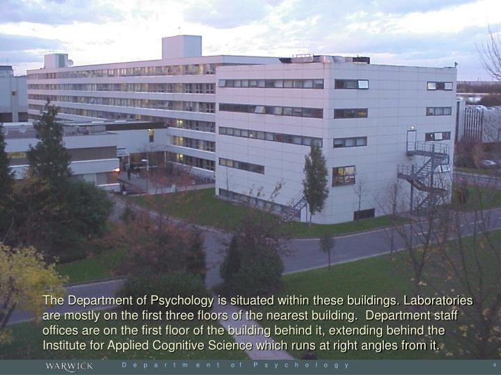 The Department of Psychology is situated within these buildings. Laboratories are mostly on the first three floors of the nearest building.  Department staff offices are on the first floor of the building behind it, extending behind the Institute for Applied Cognitive Science which runs at right angles from it.