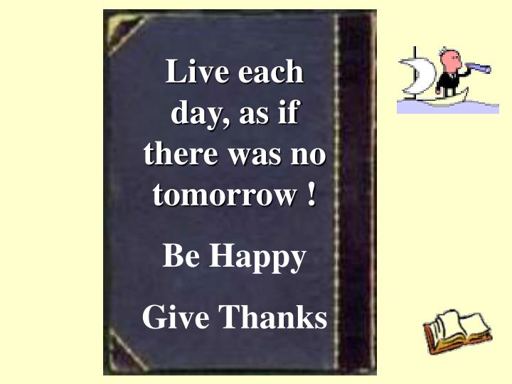 Live each day, as if there was no tomorrow !