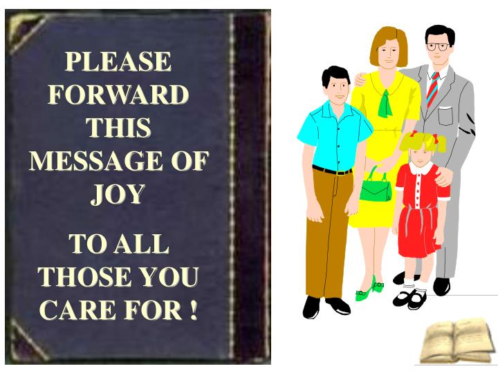 PLEASE FORWARD THIS MESSAGE OF JOY