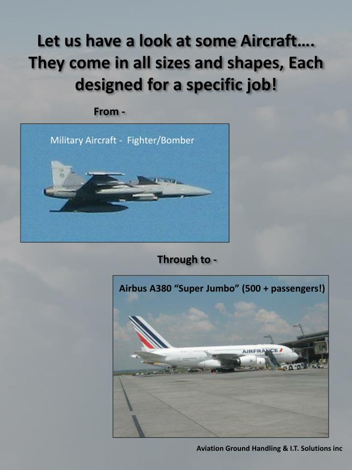 Let us have a look at some Aircraft…. They come in all sizes and shapes, Each designed for a specific job!