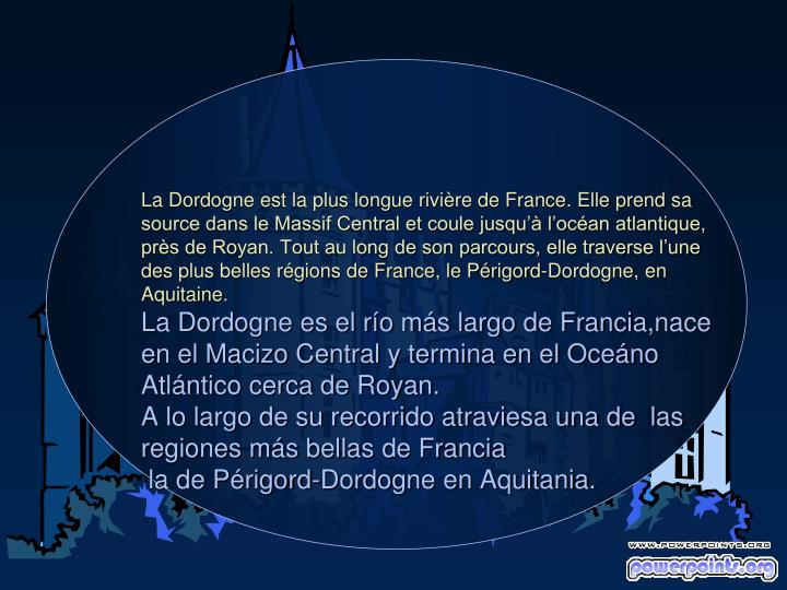 La Dordogne est la plus longue rivière de France. Elle prend sa source dans le Massif Central et coule jusqu'à l'océan atlantique, près de Royan. Tout au long de son parcours, elle traverse l'une des plus belles régions de France, le Périgord-Dordogne, en Aquitaine.