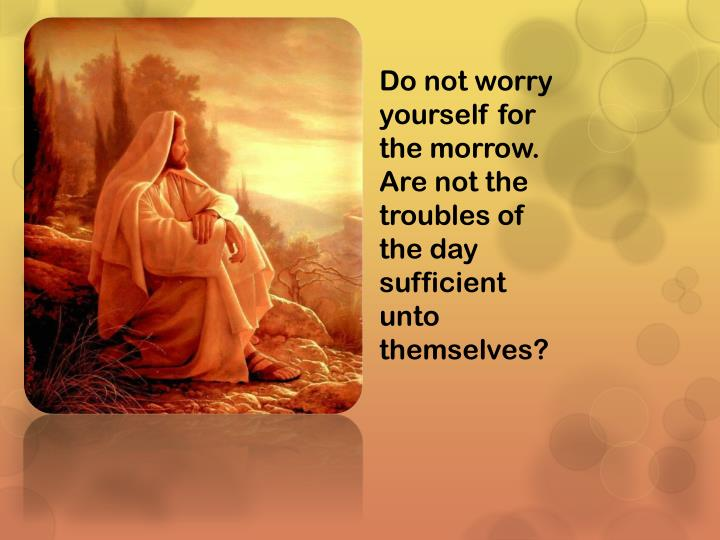 Do not worry yourself for the morrow. Are not the troubles of the day sufficient unto themselves?