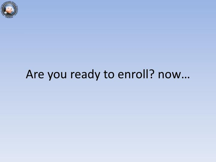 Are you ready to enroll? now…