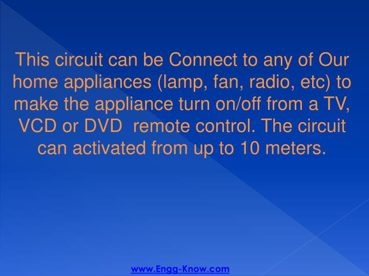 This circuit can be Connect to any of Our home appliances (lamp, fan, radio, etc) to make the appliance turn on/off from a TV, VCD or DVD  remote control. The circuit can activated from up to 10 meters.