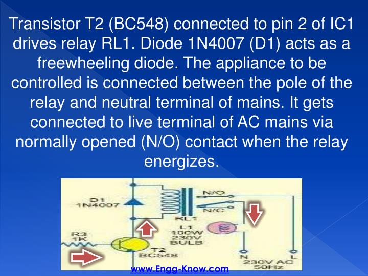 Transistor T2 (BC548) connected to pin 2 of IC1 drives relay RL1. Diode 1N4007 (D1) acts as a freewheeling diode. The appliance to be controlled is connected between the pole of the relay and neutral terminal of mains. It gets connected to live terminal of AC mains via normally opened (N/O) contact when the relay energizes.