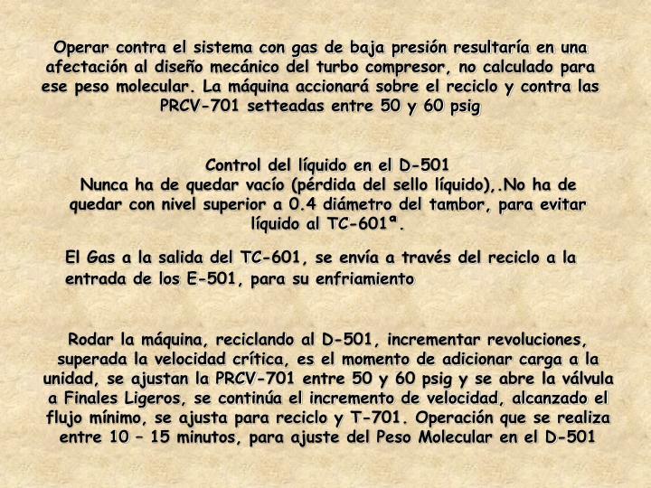 Operar contra el sistema con gas de baja presión resultaría en una afectación al diseño mecánico del turbo compresor, no calculado para ese peso molecular. La máquina accionará sobre el reciclo y contra las PRCV-701 setteadas entre 50 y 60 psig