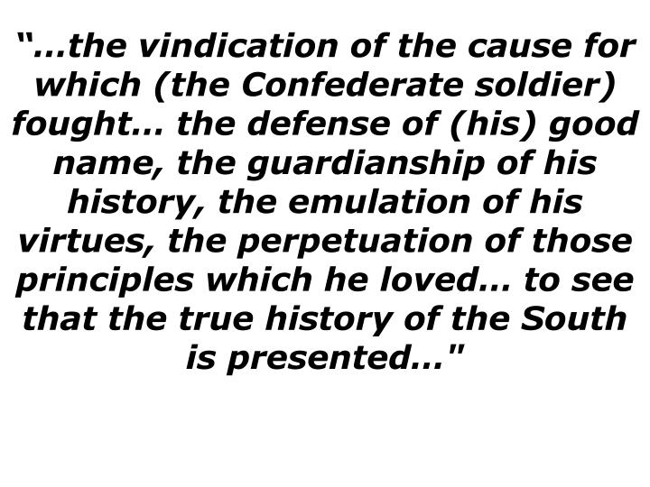 the vindication of the cause for which (the Confederate soldier) fought the defense of (his) good name, the guardianship of his history, the emulation of his virtues, the perpetuation of those principles which he loved to see that the true history of the South is presented""