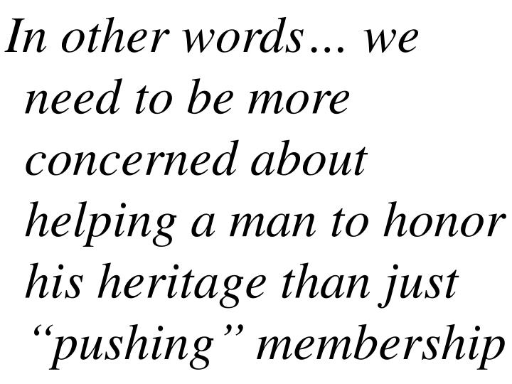 In other words we need to be more concerned about helping a man to honor his heritage than just pushing membership
