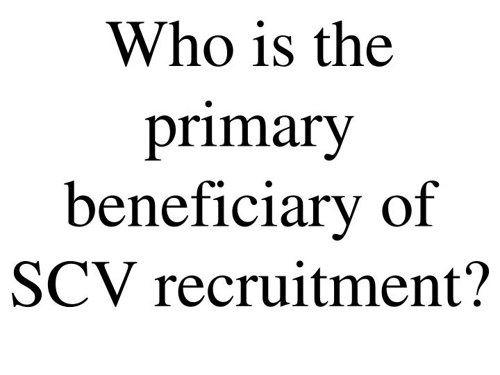 Who is the primary beneficiary of SCV recruitment?