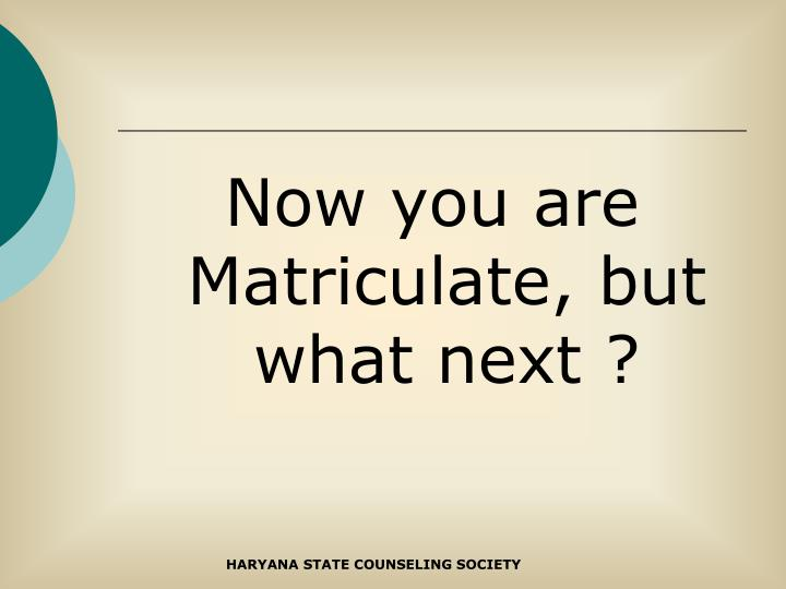 Now you are Matriculate, but what next ?