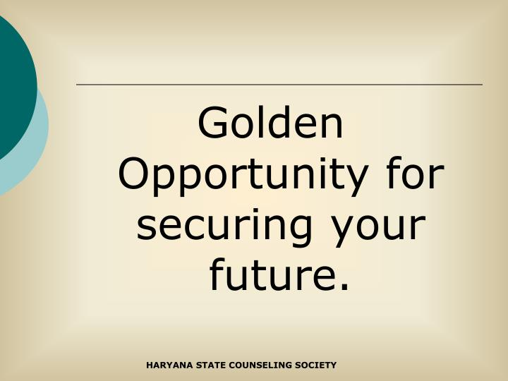 Golden Opportunity for securing your future.