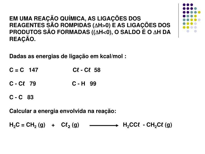 EM UMA REAÇÃO QUÍMICA, AS LIGAÇÕES DOS REAGENTES SÃO ROMPIDAS (