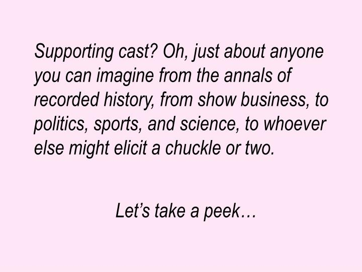 Supporting cast? Oh, just about anyone you can imagine from the annals of recorded history, from show business, to politics, sports, and science, to whoever else might elicit a chuckle or two.