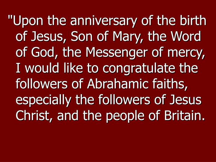 """Upon the anniversary of the birth of Jesus, Son of Mary, the Word of God, the Messenger of mercy, I would like to congratulate the followers of Abrahamic faiths, especially the followers of Jesus Christ, and the people of Britain."