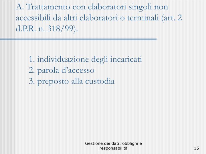 A. Trattamento con elaboratori singoli non accessibili da altri elaboratori o terminali (art. 2 d.P.R. n. 318/99).