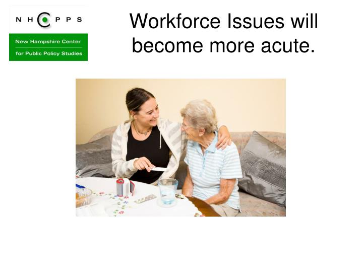 Workforce Issues will become more acute.