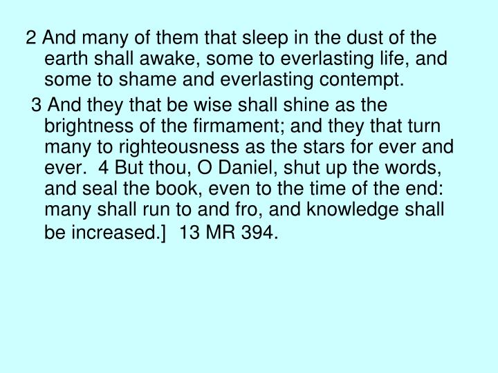 2 And many of them that sleep in the dust of the earth shall awake, some to everlasting life, and some to shame and everlasting contempt.