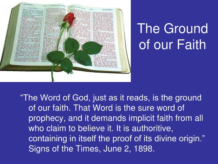 """The Word of God, just as it reads, is the ground of our faith. That Word is the sure word of prophecy, and it demands implicit faith from all who claim to believe it. It is"