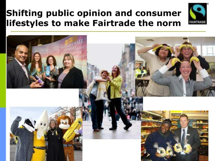 Shifting public opinion and consumer lifestyles to make Fairtrade the norm