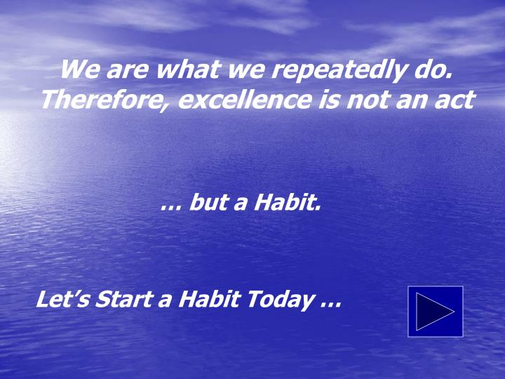 We are what we repeatedly do. Therefore, excellence is not an act