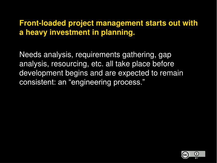 Front-loaded project management starts out with a heavy investment in planning.