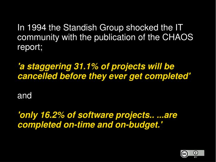 In 1994 the Standish Group shocked the IT community with the publication of the CHAOS report;