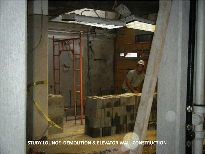 STUDY LOUNGE  DEMOLITION & ELEVATOR WALL CONSTRUCTION