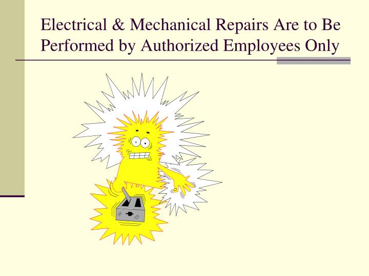 Electrical & Mechanical Repairs Are to Be Performed by Authorized Employees Only