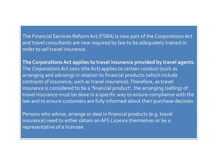 The Financial Services Reform Act (FSRA) is now part of the Corporations Act and travel consultants are now required by law to be adequately trained in order to sell travel insurance.