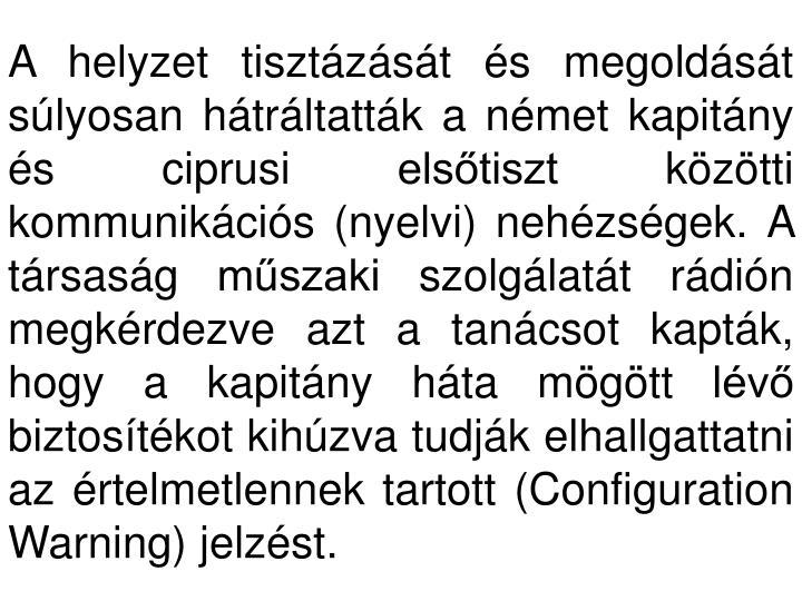 A helyzet tisztázását és megoldását súlyosan hátráltatták a német kapitány és ciprusi elsőtiszt közötti kommunikációs (nyelvi) nehézségek. A társaság műszaki szolgálatát rádión megkérdezve azt a tanácsot kapták, hogy a kapitány háta mögött lévő biztosítékot kihúzva tudják elhallgattatni az értelmetlennek tartott (Configuration Warning) jelzést.