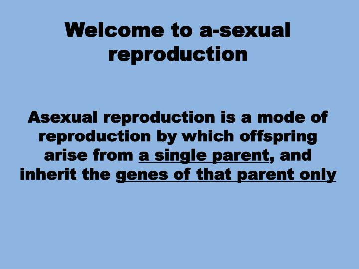 Welcome to a-sexual reproduction