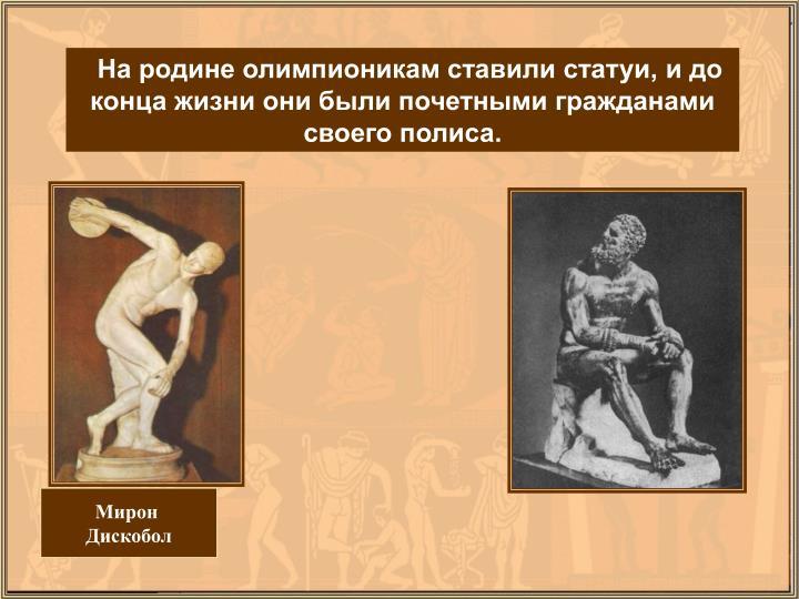 На родине олимпионикам ставили статуи, и до конца жизни они были почетными гражданами своего полиса.