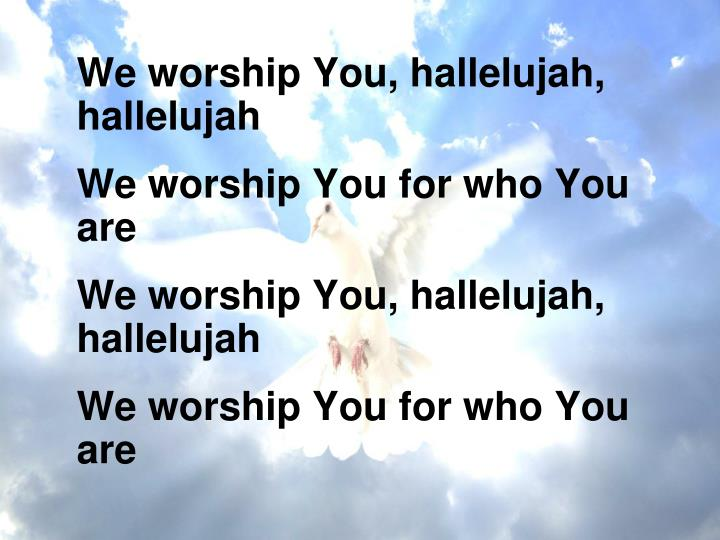 We worship You, hallelujah, hallelujah