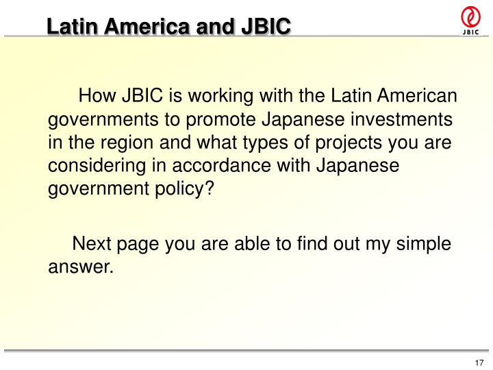 How JBIC is working with the Latin American governments to promote Japanese investments in the region and what types of projects you are considering in accordance with Japanese government policy?