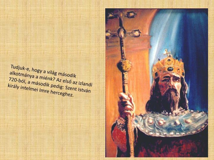 Tudjuk-e, hogy a vilg msodik alkotmnya a mink? Az els az izlandi 720-bl, a msodik pedig: Szent Istvn kirly intelmei Imre herceghez.