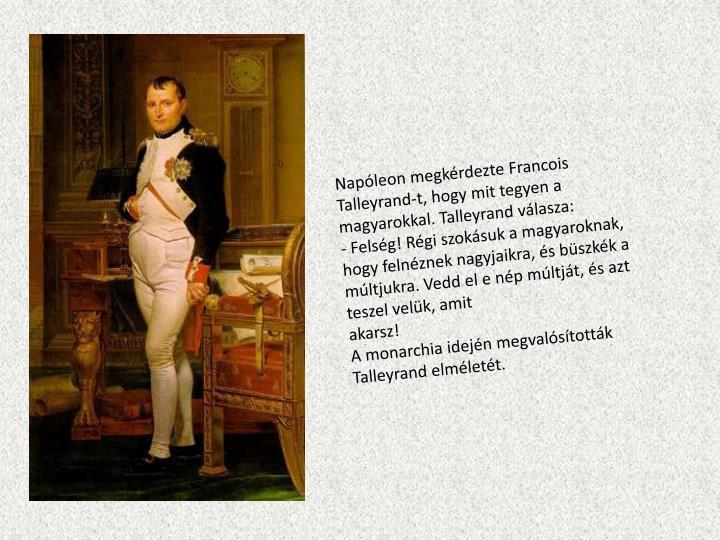 Napleon megkrdezte Francois Talleyrand-t, hogy mit tegyen a magyarokkal. Talleyrand vlasza: