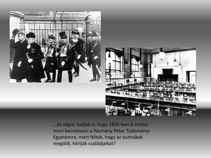 s vgl, tudjuk-e, hogy 1805-ben 6 ember mert beiratkozni a Pzmny Pter Tudomnyi Egyetemre, mert fltek, hogy az osztrkok meglik, kiirtjk csaldjaikat?