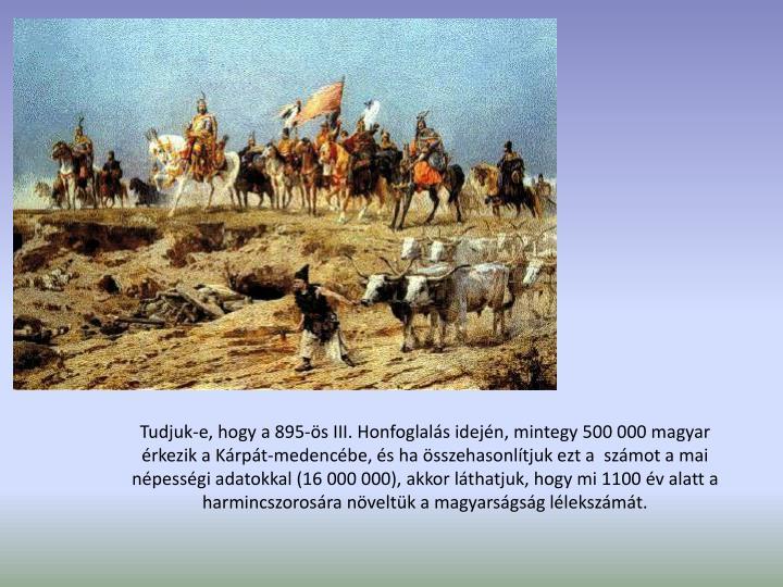 Tudjuk-e, hogy a 895-s III. Honfoglals idejn, mintegy 500 000 magyar rkezik a Krpt-medencbe, s ha sszehasonltjuk ezt a  szmot a mai npessgi adatokkal (16 000 000), akkor lthatjuk, hogy mi 1100 v alatt a harmincszorosra nveltk a magyarsgsg llekszmt.