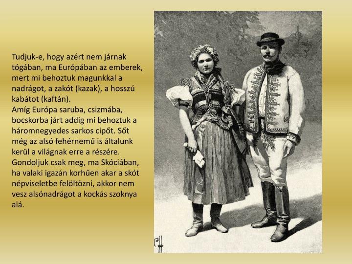 Tudjuk-e, hogy azrt nem jrnak tgban, ma Eurpban az emberek, mert mi behoztuk magunkkal a nadrgot, a zakt (kazak), a hossz kabtot (kaftn).