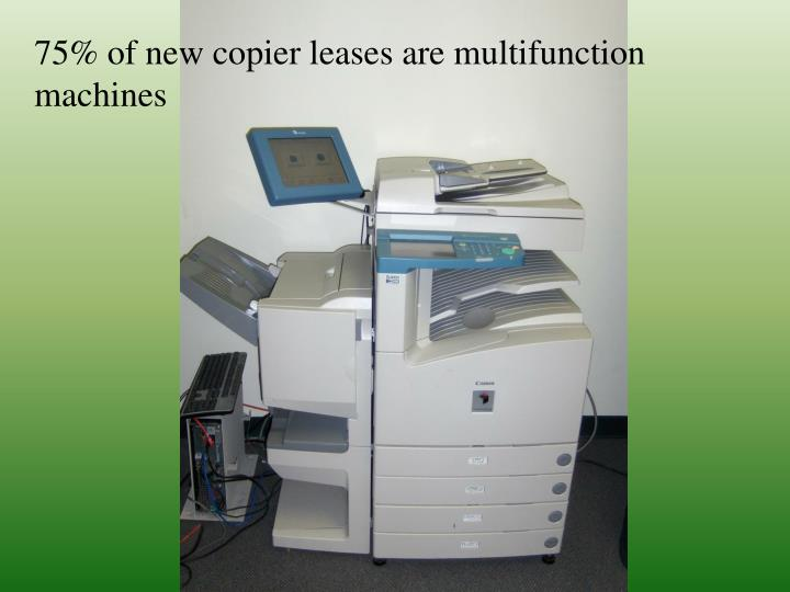 75% of new copier leases are multifunction machines