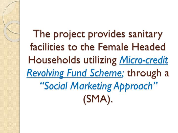 The project provides sanitary facilities to the Female Headed Households utilizing