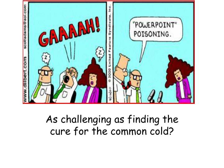 As challenging as finding the cure for the common cold