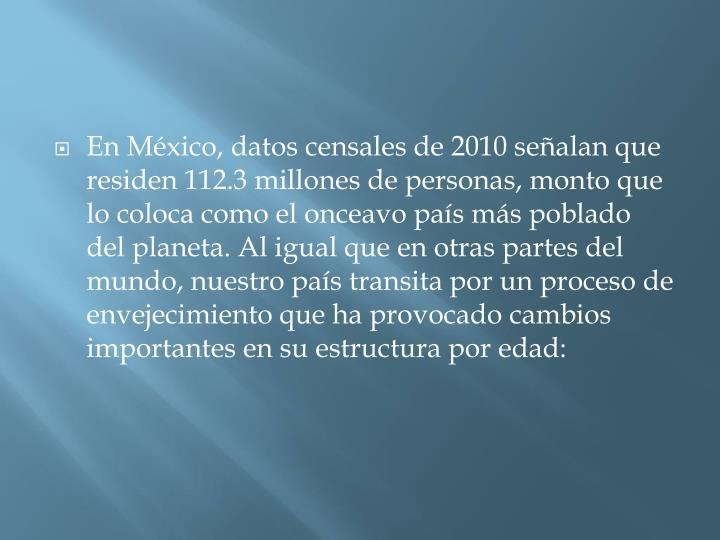 En Mxico, datos censales de 2010 sealan que residen 112.3 millones de personas, monto que lo coloca como el onceavo pas ms poblado del planeta. Al igual que en otras partes del mundo, nuestro pas transita por un